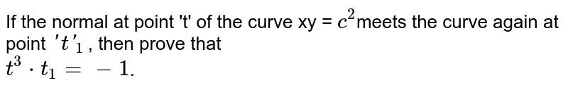 If the normal at point 't' of  the curve xy  = `c^(2)`meets the curve again at point `'t'_(1)`, then prove that <br> `t^(3)* t_(1) =- 1`.