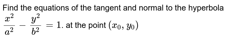 Find the equations of the tangent and normal to the  hyperbola `(x^2)/(a^2)-(y^2)/(b^2)=1`. at the point `(x_0,y_0)`