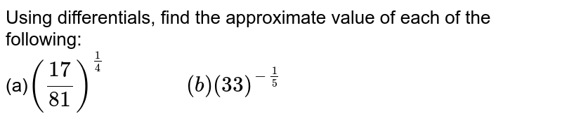 """Using differentials, find the approximate value of  each of the following: <br> (a)`(17/81)^(1/4)""""           """"(b) (33)^(-1/5)`"""