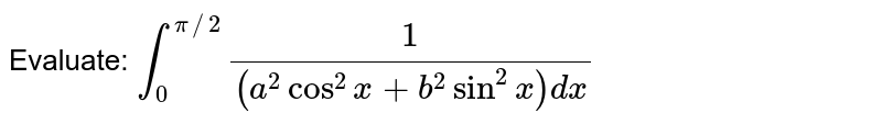 Evaluate: `int_0^(pi//2)1/((a^2cos^2x+b^2sin^2x)dx`