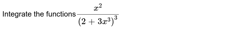 Integrate the functions`(x^2)/((2+3x^3)^3)`