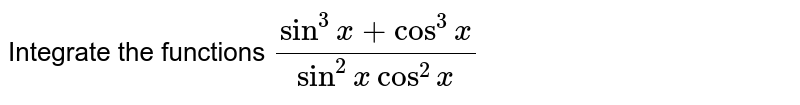 Integrate the functions `(sin^3x+cos^3x)/(sin^2xcos^2x)`