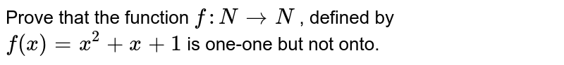 Prove that the function   `f: N->N` , defined by `f(x)=x^2+x+1` is one-one but not   onto.