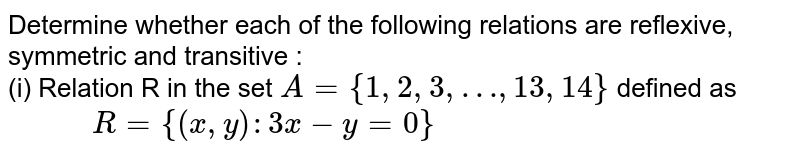 """Determine whether each of the following relations are reflexive, symmetric and transitive : <br> (i) Relation R in the set `A= {1, 2, 3, …, 13, 14}` defined as <br> `""""       """" R = { (x, y ) : 3x - y =0}` <br>"""