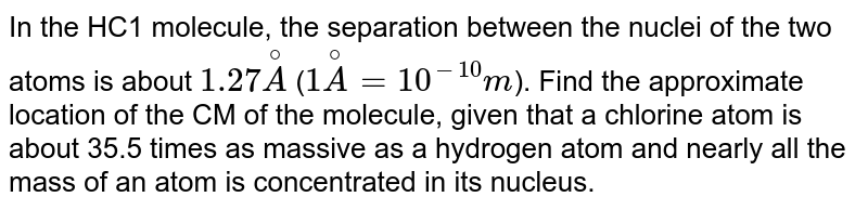 In the HC1 molecule, the separation between the nuclei of the two atoms is about `1.27 overset@A` (`1 overset@A = 10^-10 m`). Find the approximate location of the CM of the molecule, given that a chlorine atom is about 35.5 times as massive as a hydrogen atom and nearly all the mass of an atom is concentrated in its nucleus.