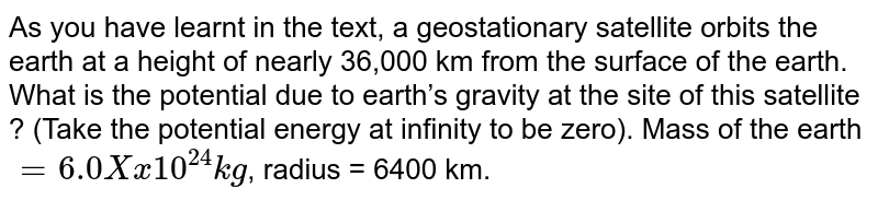 As you have learnt in the text, a geostationary satellite orbits the earth at a height of nearly 36,000 km from the surface of the earth. What is the potential due to earth's gravity at the site of this satellite ? (Take the potential energy at infinity to be zero). Mass of the earth `= 6.0Xx10^24 kg`, radius = 6400 km.