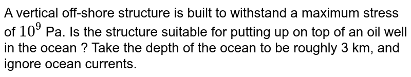 A vertical off-shore structure is built to withstand a maximum stress of `10^9` Pa. Is the structure suitable for putting up on top of an oil well in the ocean ? Take the depth of the ocean to be roughly 3 km, and ignore ocean currents.