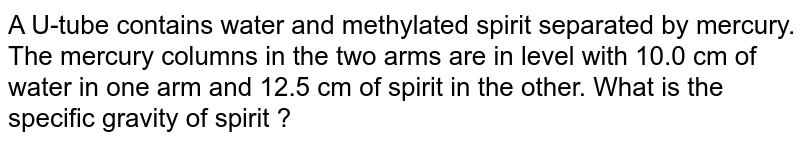 A U-tube contains water and methylated spirit separated by mercury. The mercury columns in the two arms are in level with 10.0 cm of water in one arm and 12.5 cm of spirit in the other. What is the specific gravity of spirit ?
