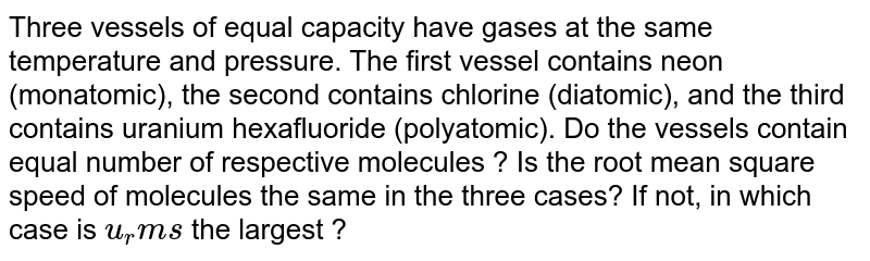 Three vessels of equal capacity have gases at the same temperature and pressure. The first vessel contains neon (monatomic), the second contains chlorine (diatomic), and the third contains uranium hexafluoride (polyatomic). Do the vessels contain equal number of respective molecules ? Is the root mean square speed of molecules the same in the three cases? If not, in which case is `u_rms` the largest ?