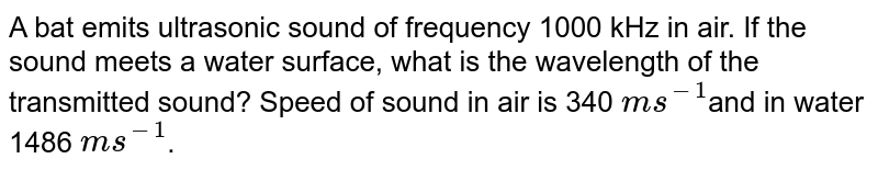 A bat emits ultrasonic sound of frequency 1000 kHz in air. If the sound meets a water surface, what is the wavelength of  the transmitted sound? Speed of sound in air is 340 `m s^-1`and in water 1486 `m s^-1`.
