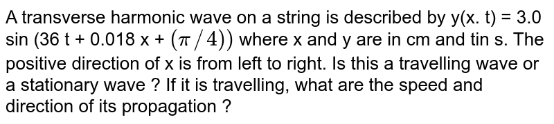 A transverse harmonic wave on a string is described by y(x. t) = 3.0 sin (36 t + 0.018 x + `(pi//4))` where x and y are in cm and tin s. The positive direction of x is from left to right. Is this a travelling wave or a stationary wave ? If it is travelling, what are the speed and direction of its propagation ?