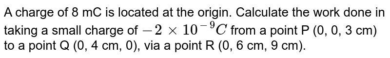 A charge of 8 mC is located at the origin. Calculate the work done in  taking a small charge of `-2 xx 10^-9 C` from a point P (0, 0, 3 cm) to a point Q (0, 4 cm, 0), via a point R (0, 6 cm, 9 cm).