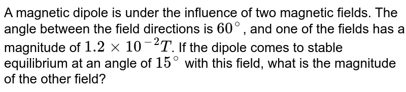 A magnetic dipole is under the influence of two magnetic fields. The angle between the field directions is `60^@`, and one of the fields has a magnitude of `1.2 xx 10^-2 T`. If the dipole comes to stable equilibrium at an angle of `15^@` with this field, what is the magnitude of the other field?