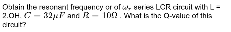 Obtain the resonant frequency or of `omega_r` series LCR circuit with L = 2.OH, `C = 32 muF` and `R= 10 Omega` . What is the Q-value of this circuit?