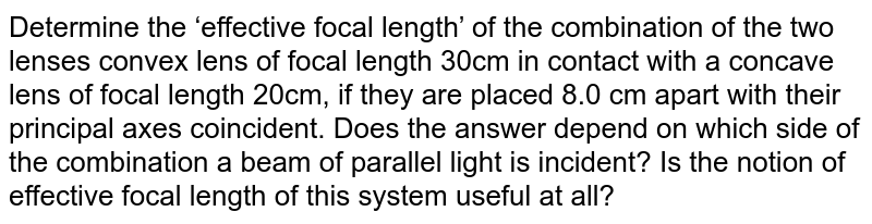 Determine the 'effective focal length' of the combination of the two lenses convex lens of focal length 30cm in contact with a concave lens of focal length 20cm,  if they are placed 8.0 cm apart with their principal axes coincident. Does the answer depend on which side of the combination a beam of parallel light is incident? Is the notion of effective focal length of this system useful at all?