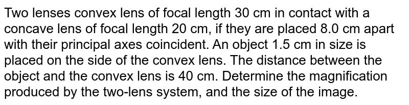 Two lenses convex lens of focal length 30 cm in contact with a concave lens of focal length 20 cm,  if they are placed 8.0 cm apart with their principal axes coincident. An object 1.5 cm in size is placed on the side of the convex lens. The distance between the object and the convex lens is 40 cm. Determine the magnification produced by the two-lens system, and the size of the image.
