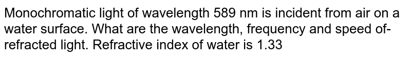 Monochromatic light of wavelength 589 nm is incident from air on a water surface. What are the wavelength, frequency and speed of- refracted light. Refractive index of water is 1.33