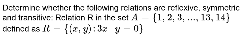 Determine whether  the following relations are reflexive, symmetric and transitive: Relation R in the set `A = {1, 2, 3, ..., 13, 14}`  defined as `R = {(x, y) : 3x – y = 0}`