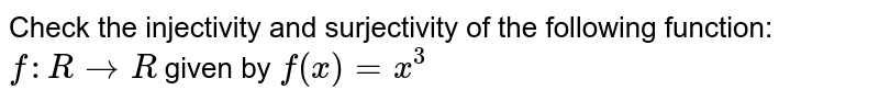 Check the injectivity and surjectivity of the following function:  `f : RrarrR` given by  `f(x) = x^3`