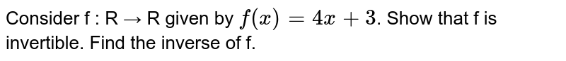 Consider f : R → R given by `f(x) = 4x + 3`. Show that f is invertible. Find the inverse of f.