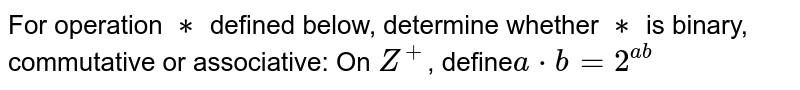 For operation `∗` defined below, determine whether `∗` is binary, commutative or associative: On `Z^+`,  define`a*b=2^(ab)`