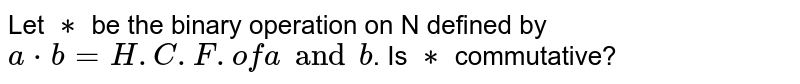 Let `∗` be the binary operation on N defined by  `a*b=H.C.F. of a and b`. Is `∗` commutative?