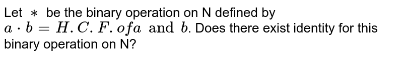 Let `∗` be the binary operation on N defined by  `a*b=H.C.F. of a and b`.  Does there exist identity for this binary operation on N?