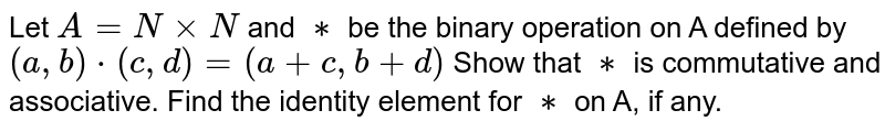 Let `A = N xx N` and `∗` be the binary operation on A defined by  `(a, b) * (c, d) = (a + c, b + d)`  Show that `∗` is commutative and associative. Find the identity element for `∗` on A, if any.