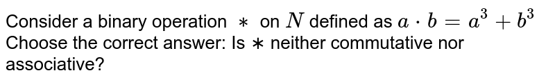 Consider a binary operation `∗` on `N` defined as `a * b = a^3 + b^3` Choose the correct answer: Is ∗ neither commutative nor associative?