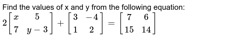 Find the values of x and y from the following equation: `2[[x,5],[7,y-3]] + [[3,-4],[1,2]] = [[7,6],[15,14]]`
