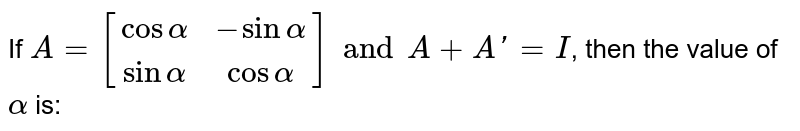 If `A = [[cosalpha, -sinalpha],[sinalpha,cosalpha]] and A + A' = I`, then the value of `alpha` is: