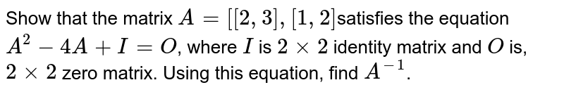 Show that the matrix `A = [[2,3],[1,2]`satisfies the equation `A^2-4A+I = O`, where `I` is `2xx2`  identity matrix and `O` is, `2xx2` zero matrix. Using this equation, find `A^-1`.