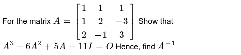 For the matrix `A = [[1,1,1],[1,2,-3],[2,-1,3]]` Show that `A^3-6A^2+5A+11I=O` Hence, find `A^-1`