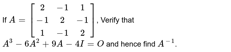 If `A = [[2,-1,1],[-1,2,-1],[1,-1,2]]`, Verify that `A^3-6A^2+9A-4I=O` and hence find `A^-1`.
