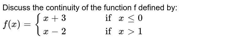 Discuss the continuity of the function f defined by: `f(x)={(x+3,,,,if x le 0),(x-2,,,,if x>1):}`