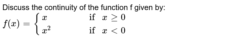 Discuss the continuity of the function f given by: `f(x)={(x,,,,if x ge 0),(x^2,,,,if x<0):}`