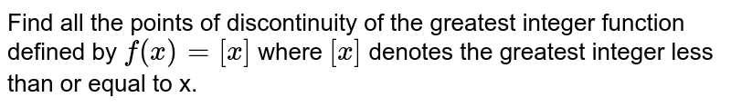 Find all the points of discontinuity of the greatest integer function defined by `f(x) = [x]` where `[x]` denotes the greatest integer less than or equal to x.