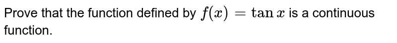 Prove that the function defined by `f(x) = tanx` is a continuous function.