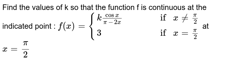 Find the values of k so that the function f is continuous at the indicated point : `f(x)={(kcosx/(pi-2x),,,, if x ne pi/2),(3,,,, if x=pi/2):}` at `x=pi/2`