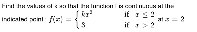 Find the values of k so that the function f is continuous at the indicated point : `f(x)={(kx^2,,,, if x le2),(3,,,, if x>2):}` at `x=2`