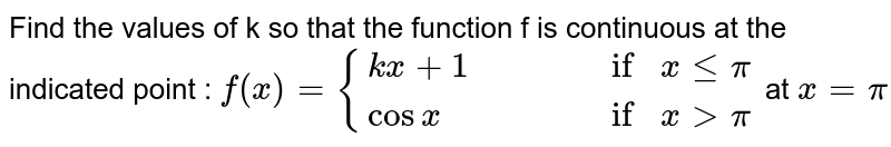 Find the values of k so that the function f is continuous at the indicated point : `f(x)={(kx+1,,,, if x lepi),(cosx,,,, if x>pi):}` at `x=pi`