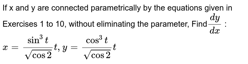 If x and y are connected parametrically by the equations given in Exercises 1 to 10, without eliminating the parameter, Find`dy/dx` : `x = sin^3t/sqrt cos 2t, y = cos^3t/sqrt cos 2t`