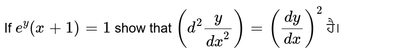 If `e^y(x+1)=1` show that `(d^2y/dx^2) = (dy/dx)^2` ਹੈ।