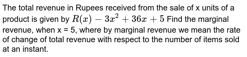The total revenue in Rupees received from the sale of x units of a product is given by `R(x) - 3x^2 +36x +5` Find the marginal revenue, when x = 5, where by marginal revenue we mean the rate of change of total revenue with respect to the number of items sold at an instant.