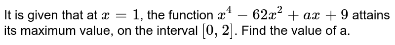 It is given that at `x = 1`, the function `x^4 - 62x^2 + ax + 9` attains its maximum value, on the interval `[0, 2]`. Find the value of a.