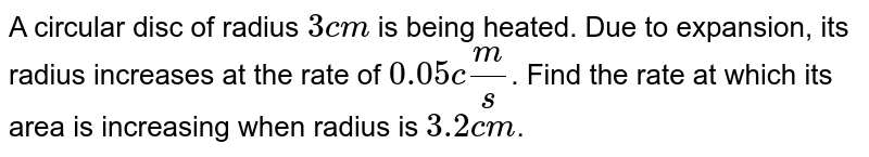 A circular disc of radius `3 cm` is being heated. Due to expansion, its radius increases at the rate of `0.05 cm/s`. Find the rate at which its area is increasing when radius is `3.2 cm`.