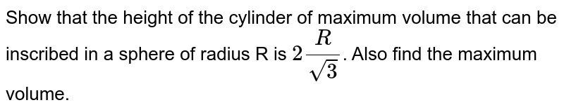 Show that the height of the cylinder of maximum volume that can be inscribed in a sphere of radius R is `2R/sqrt3`. Also find the maximum volume.