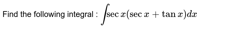Find the following integral : `int secx (secx + tanx) dx`