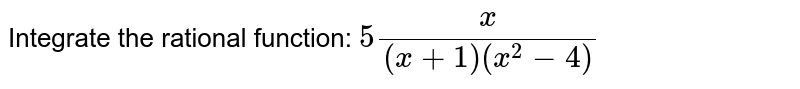 Integrate the rational function: `5x/((x+1)(x^2-4))`
