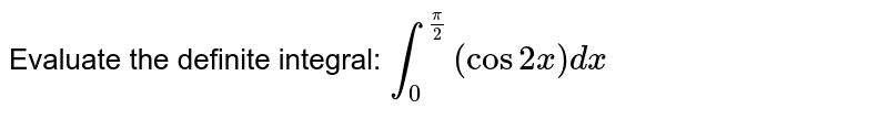 Evaluate the definite integral: `int_0^(pi/2)(cos 2x)dx`